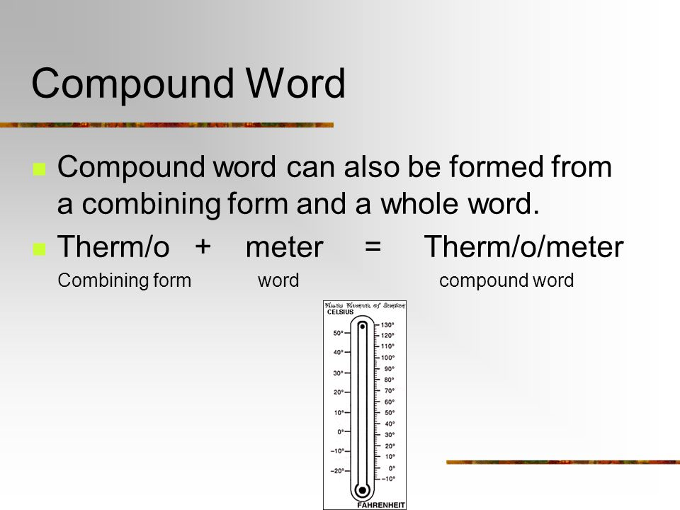 Compound Word Compound word can also be formed from a combining form and a whole word. Therm/o + meter = Therm/o/meter Combining form word compound wo