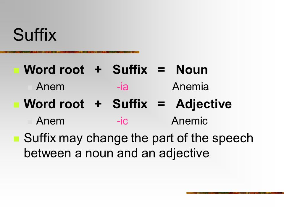 Suffix Word root + Suffix = Noun Anem -ia Anemia Word root + Suffix = Adjective Anem -ic Anemic Suffix may change the part of the speech between a noun and an adjective