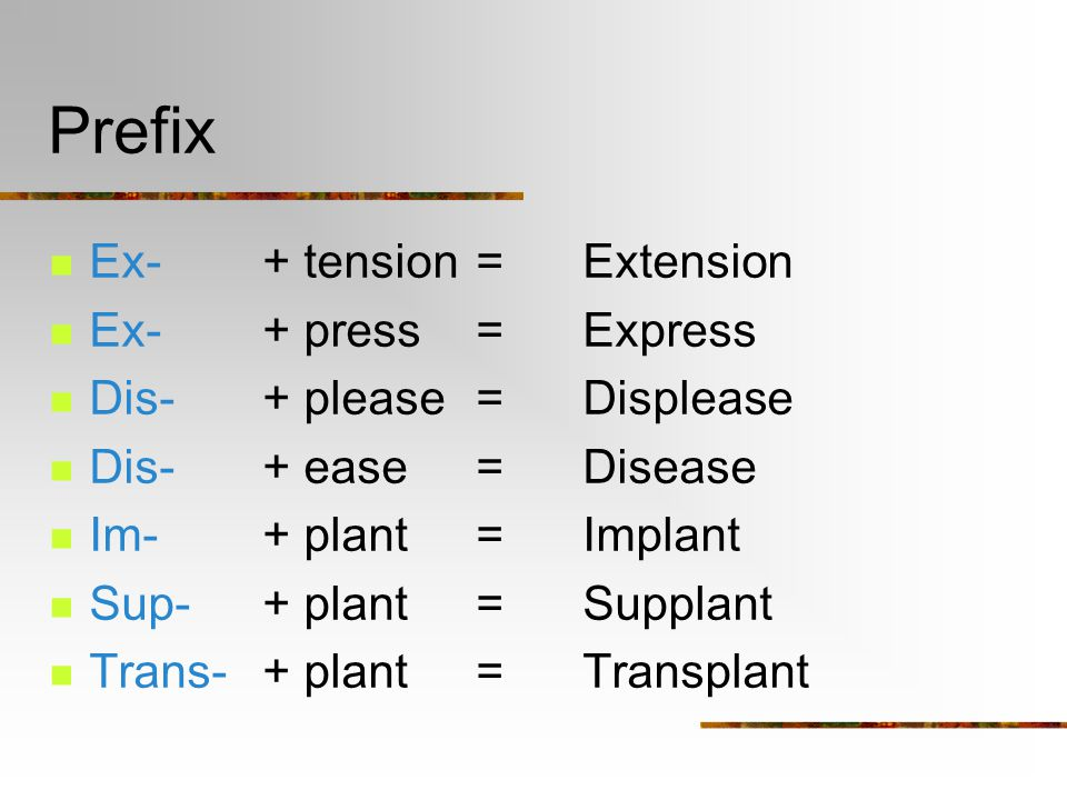 Prefix Ex-+ tension=Extension Ex-+ press=Express Dis-+ please=Displease Dis-+ ease=Disease Im-+ plant=Implant Sup-+ plant=Supplant Trans-+ plant=Transplant