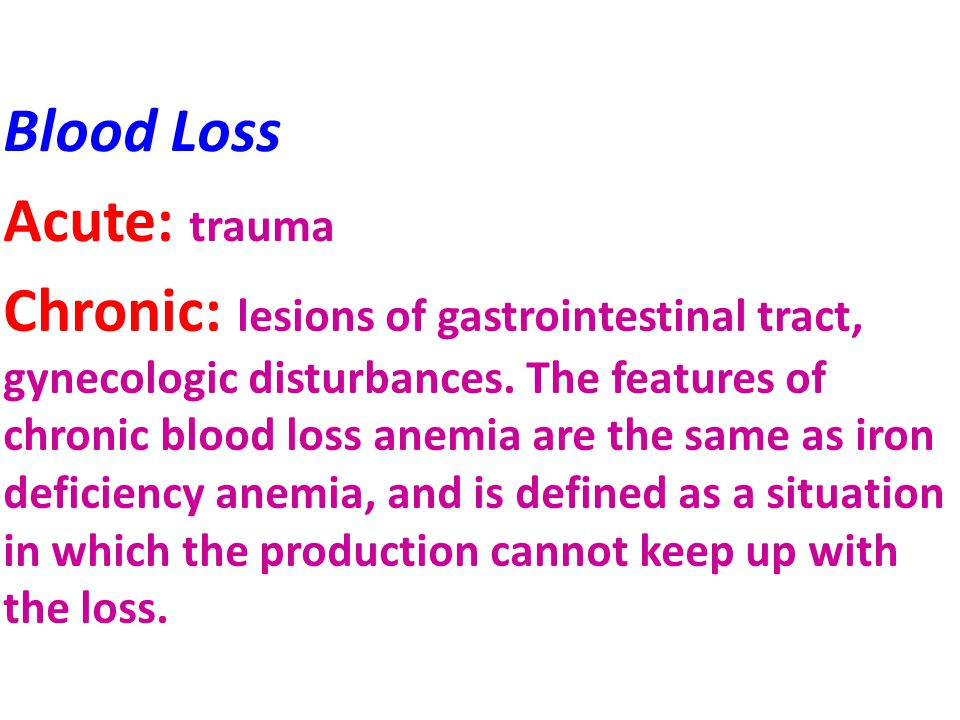Blood Loss Acute: trauma Chronic: lesions of gastrointestinal tract, gynecologic disturbances. The features of chronic blood loss anemia are the same