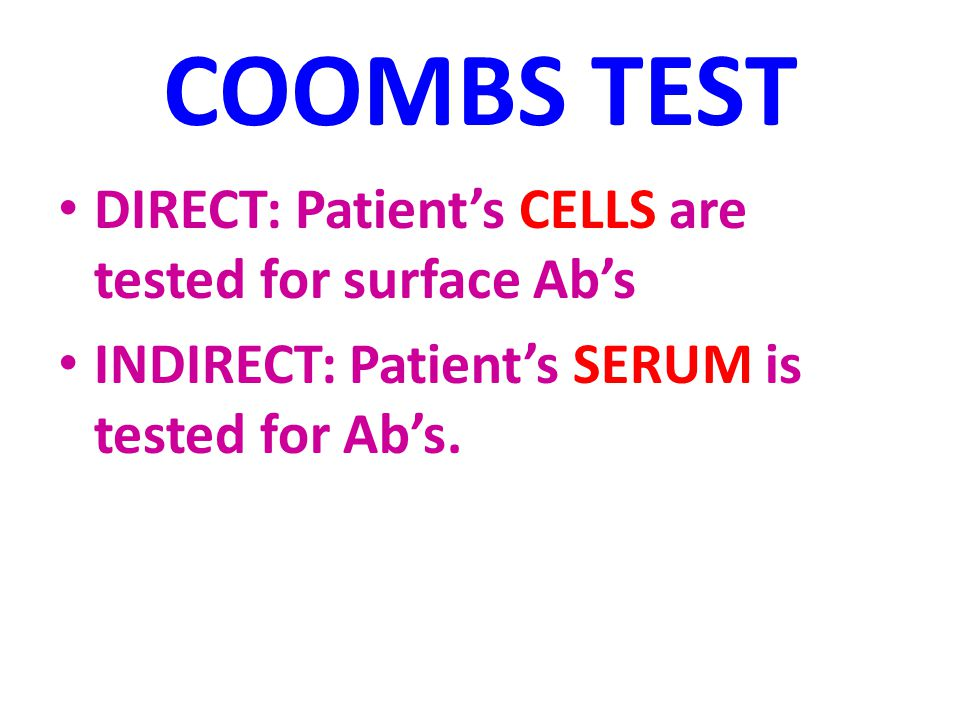 COOMBS TEST DIRECT: Patient's CELLS are tested for surface Ab's INDIRECT: Patient's SERUM is tested for Ab's.