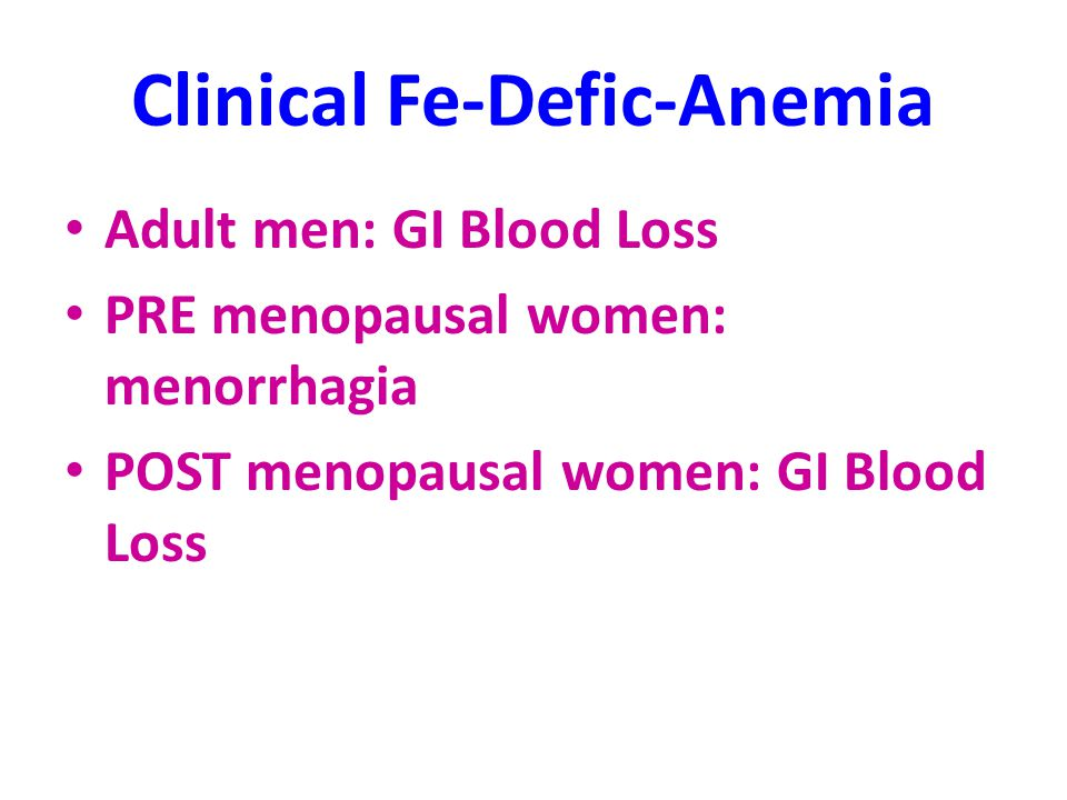 Clinical Fe-Defic-Anemia Adult men: GI Blood Loss PRE menopausal women: menorrhagia POST menopausal women: GI Blood Loss