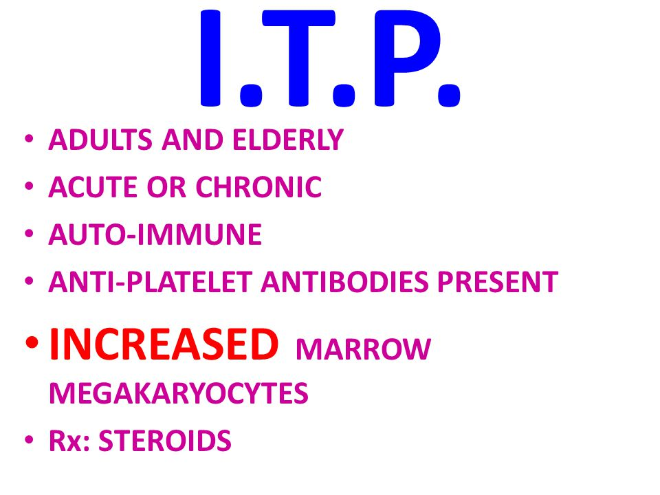 I.T.P. ADULTS AND ELDERLY ACUTE OR CHRONIC AUTO-IMMUNE ANTI-PLATELET ANTIBODIES PRESENT INCREASED MARROW MEGAKARYOCYTES Rx: STEROIDS