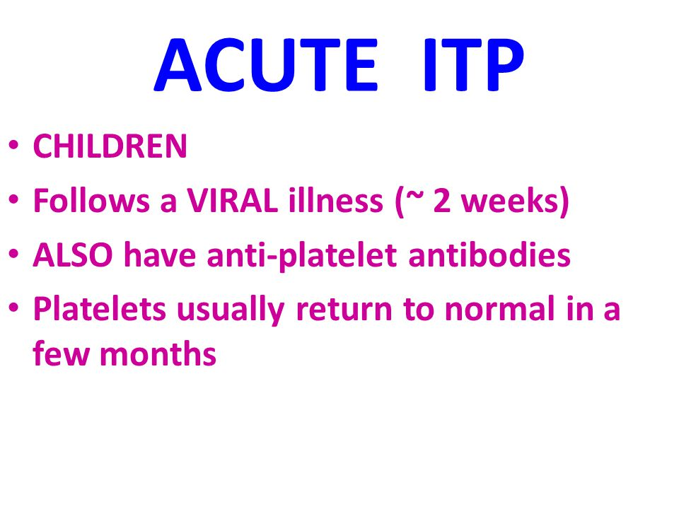ACUTE ITP CHILDREN Follows a VIRAL illness (~ 2 weeks) ALSO have anti-platelet antibodies Platelets usually return to normal in a few months