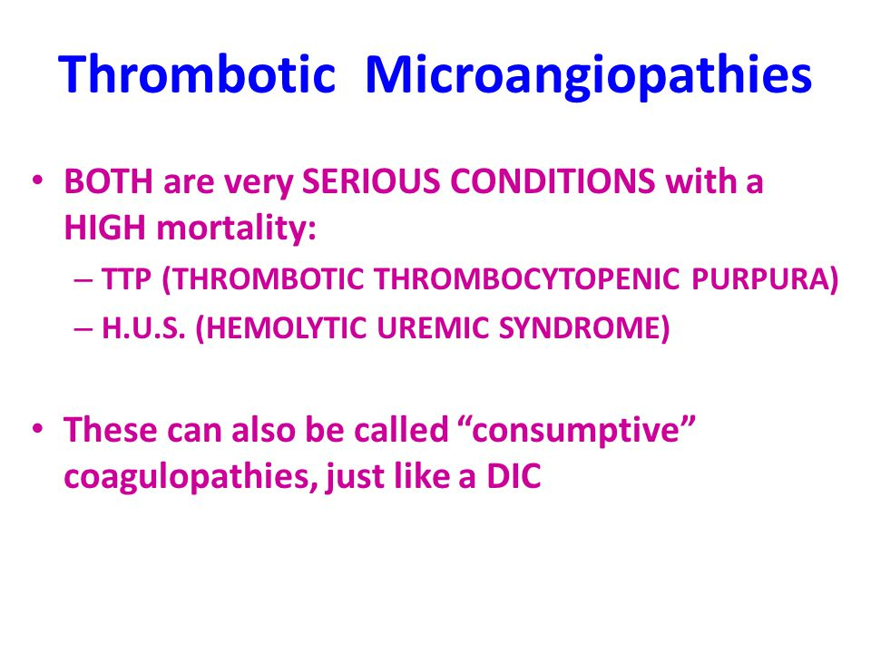 Thrombotic Microangiopathies BOTH are very SERIOUS CONDITIONS with a HIGH mortality: – TTP (THROMBOTIC THROMBOCYTOPENIC PURPURA) – H.U.S.