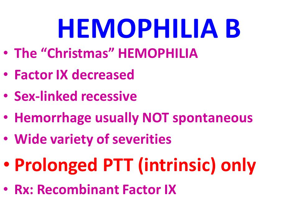 HEMOPHILIA B The Christmas HEMOPHILIA Factor IX decreased Sex-linked recessive Hemorrhage usually NOT spontaneous Wide variety of severities Prolonged PTT (intrinsic) only Rx: Recombinant Factor IX