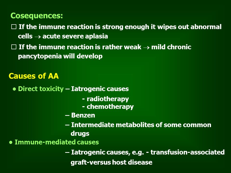 Cosequences: If the immune reaction is strong enough it wipes out abnormal cells  acute severe aplasia If the immune reaction is rather weak  mild chronic pancytopenia will develop Causes of AA Direct toxicity – Iatrogenic causes - radiotherapy - chemotherapy – Benzen – Intermediate metabolites of some common drugs Immune-mediated causes – Iatrogenic causes, e.g.