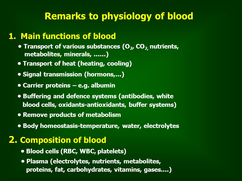 Remarks to physiology of blood 1.Main functions of blood Transport of various substances (O 2, CO 2, nutrients, metabolites, minerals,......) Transport of heat (heating, cooling) Signal transmission (hormons,...) Carrier proteins – e.g.