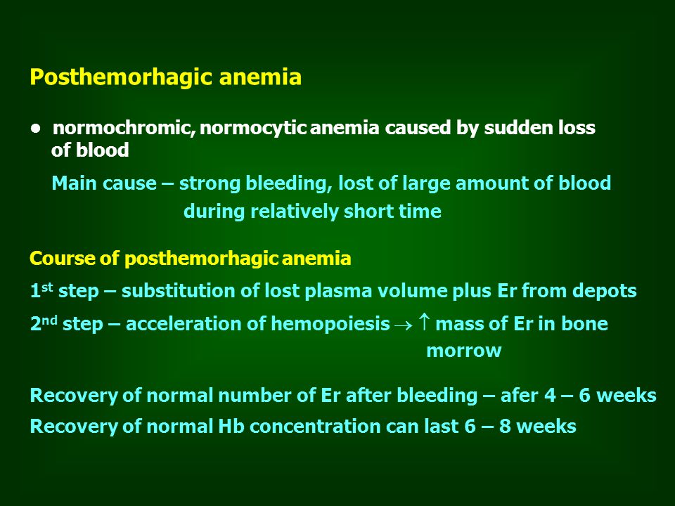 Posthemorhagic anemia normochromic, normocytic anemia caused by sudden loss of blood Main cause – strong bleeding, lost of large amount of blood during relatively short time Course of posthemorhagic anemia 1 st step – substitution of lost plasma volume plus Er from depots 2 nd step – acceleration of hemopoiesis   mass of Er in bone morrow Recovery of normal number of Er after bleeding – afer 4 – 6 weeks Recovery of normal Hb concentration can last 6 – 8 weeks
