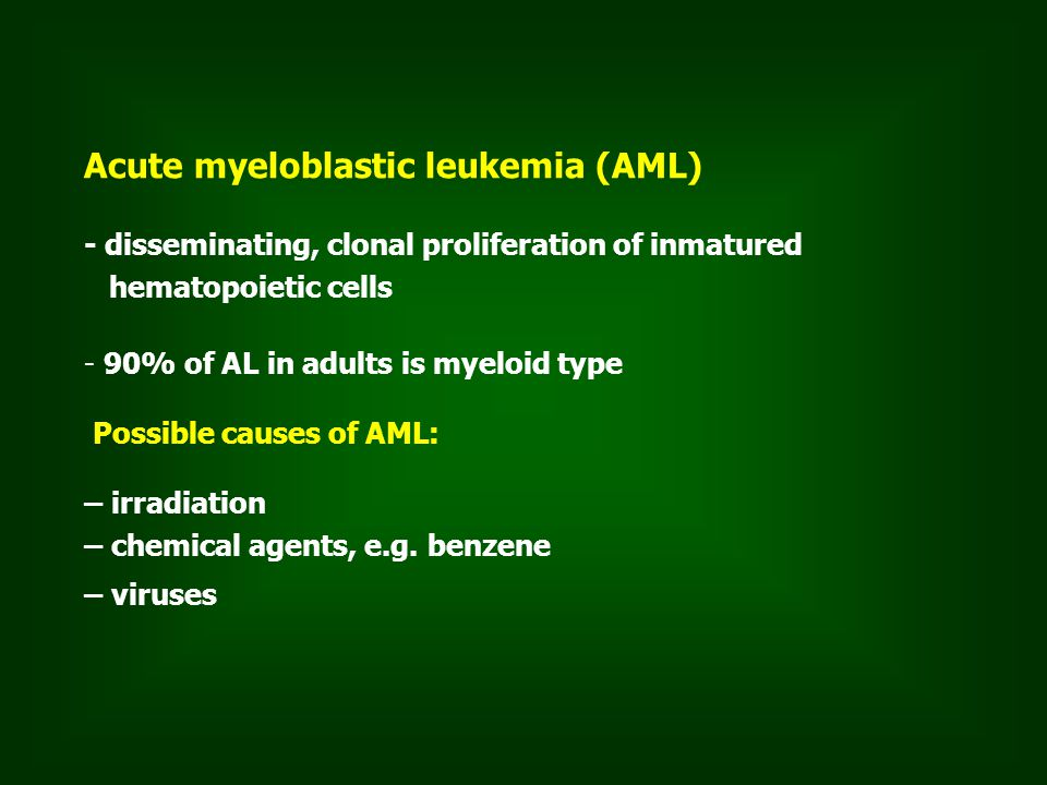 Acute myeloblastic leukemia (AML) - disseminating, clonal proliferation of inmatured hematopoietic cells - 90% of AL in adults is myeloid type Possible causes of AML: – irradiation – chemical agents, e.g.