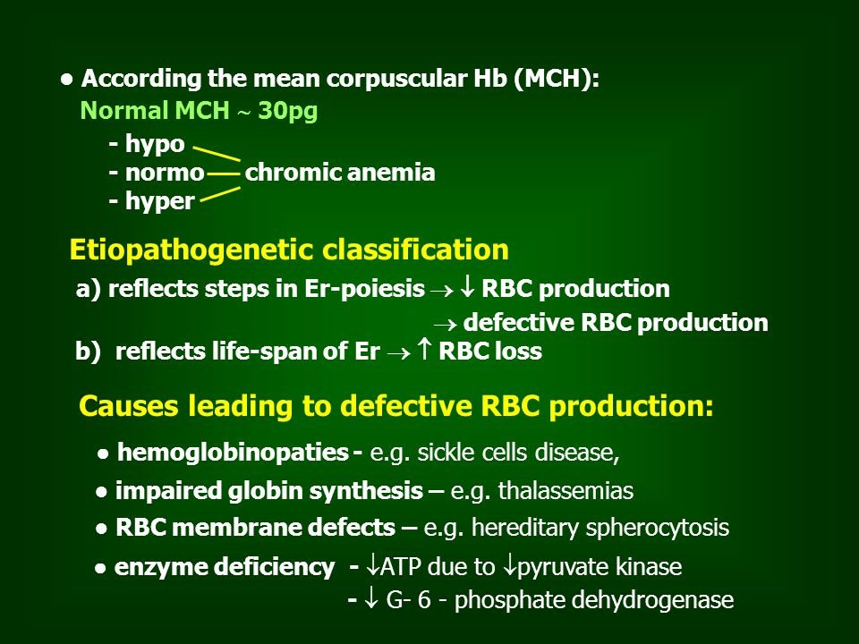 According the mean corpuscular Hb (MCH): Normal MCH  30pg - hypo - normo chromic anemia - hyper Etiopathogenetic classification a) reflects steps in