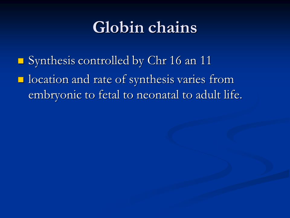 Globin chains Synthesis controlled by Chr 16 an 11 Synthesis controlled by Chr 16 an 11 location and rate of synthesis varies from embryonic to fetal to neonatal to adult life.