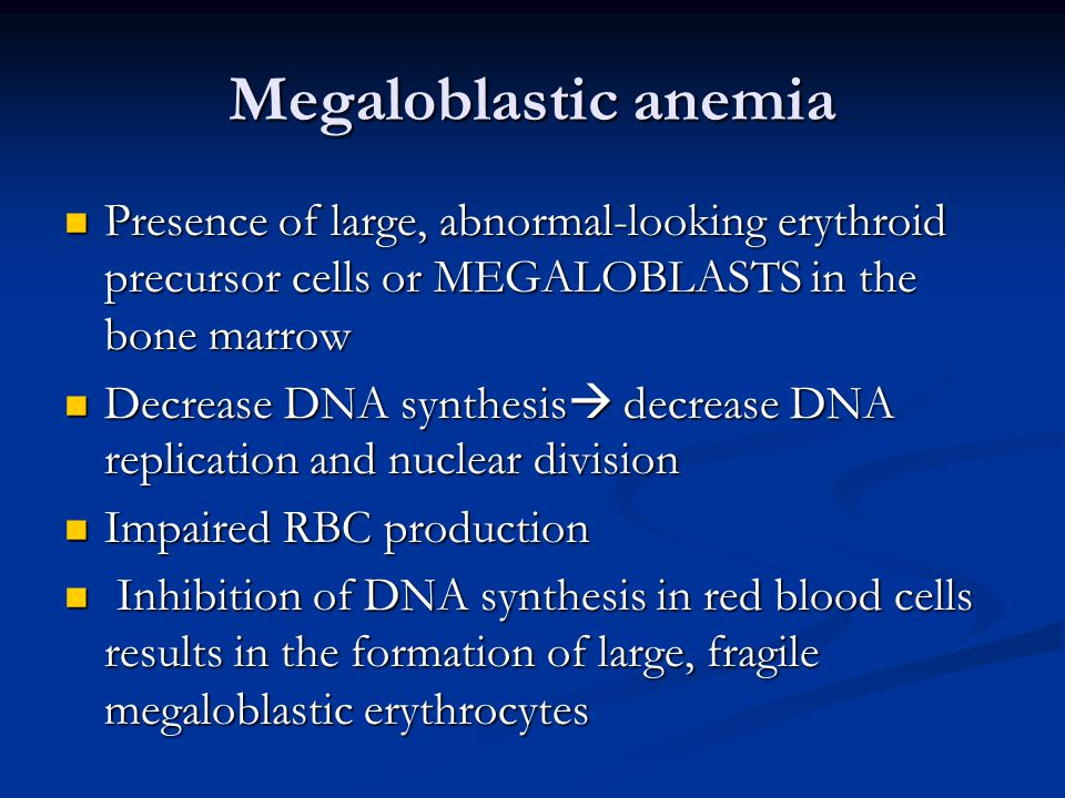 Megaloblastic anemia Presence of large, abnormal-looking erythroid precursor cells or MEGALOBLASTS in the bone marrow Presence of large, abnormal-looking erythroid precursor cells or MEGALOBLASTS in the bone marrow Decrease DNA synthesis  decrease DNA replication and nuclear division Decrease DNA synthesis  decrease DNA replication and nuclear division Impaired RBC production Impaired RBC production Inhibition of DNA synthesis in red blood cells results in the formation of large, fragile megaloblastic erythrocytes Inhibition of DNA synthesis in red blood cells results in the formation of large, fragile megaloblastic erythrocytes