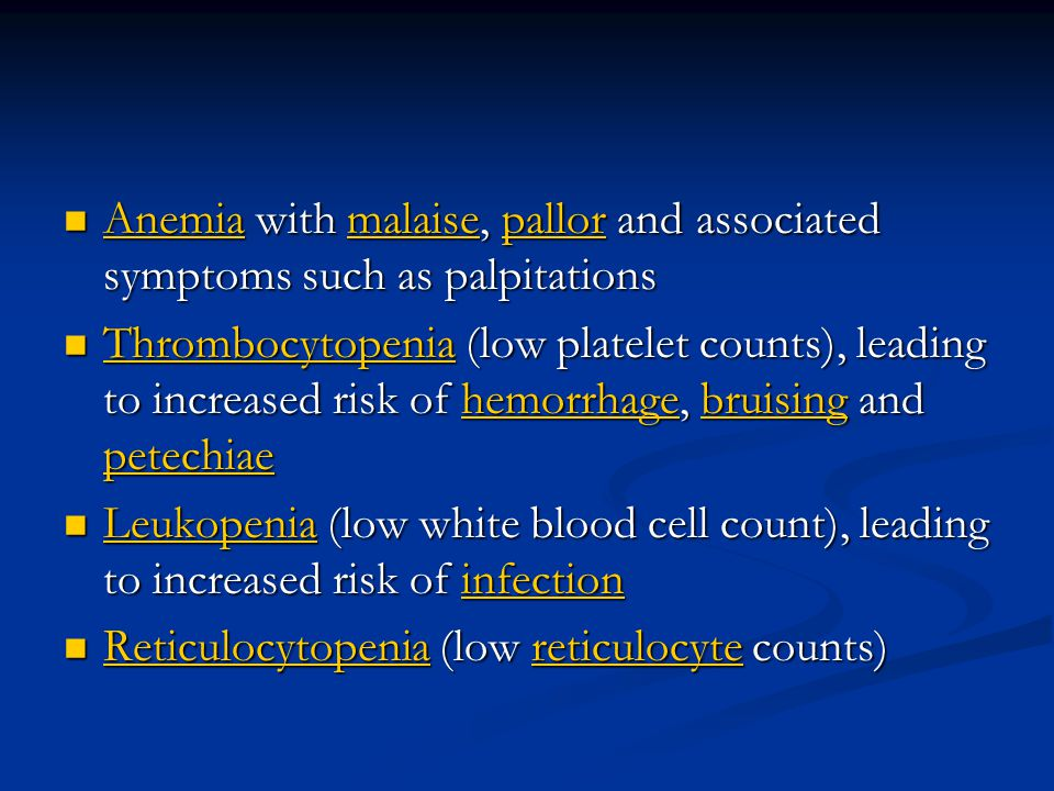 Anemia with malaise, pallor and associated symptoms such as palpitations Anemia with malaise, pallor and associated symptoms such as palpitations Anemiamalaisepallor Anemiamalaisepallor Thrombocytopenia (low platelet counts), leading to increased risk of hemorrhage, bruising and petechiae Thrombocytopenia (low platelet counts), leading to increased risk of hemorrhage, bruising and petechiae Thrombocytopeniahemorrhagebruising petechiae Thrombocytopeniahemorrhagebruising petechiae Leukopenia (low white blood cell count), leading to increased risk of infection Leukopenia (low white blood cell count), leading to increased risk of infection Leukopeniainfection Leukopeniainfection Reticulocytopenia (low reticulocyte counts) Reticulocytopenia (low reticulocyte counts) Reticulocytopeniareticulocyte Reticulocytopeniareticulocyte