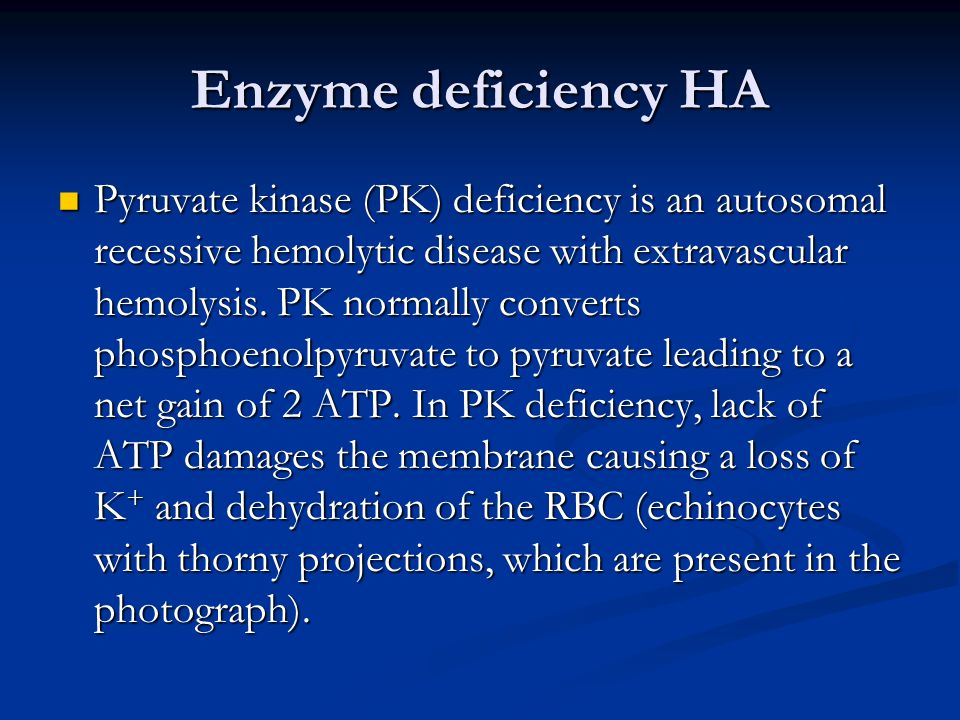 Enzyme deficiency HA Pyruvate kinase (PK) deficiency is an autosomal recessive hemolytic disease with extravascular hemolysis.