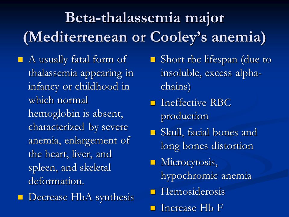 Beta-thalassemia major (Mediterrenean or Cooley's anemia) A usually fatal form of thalassemia appearing in infancy or childhood in which normal hemogl