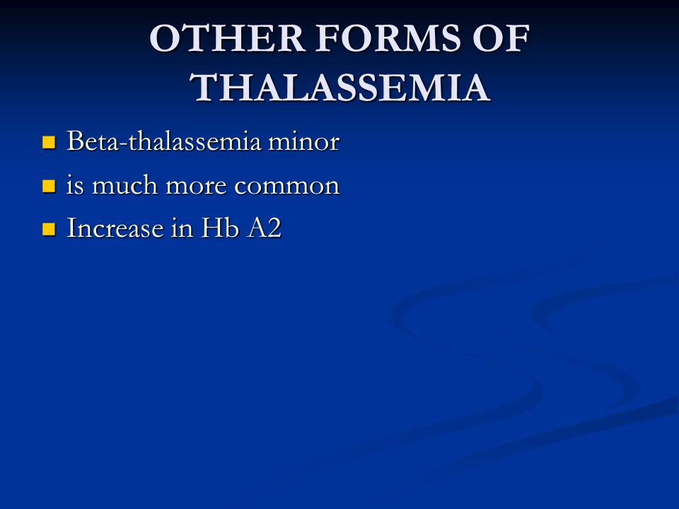 OTHER FORMS OF THALASSEMIA Beta-thalassemia minor Beta-thalassemia minor is much more common is much more common Increase in Hb A2 Increase in Hb A2