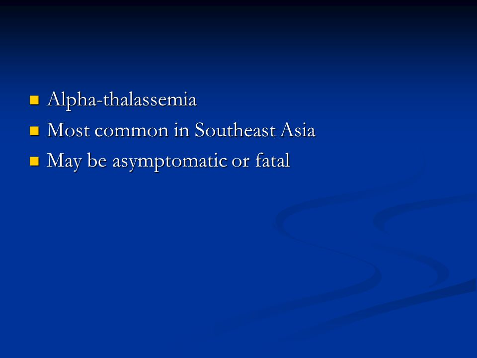 Alpha-thalassemia Alpha-thalassemia Most common in Southeast Asia Most common in Southeast Asia May be asymptomatic or fatal May be asymptomatic or fatal