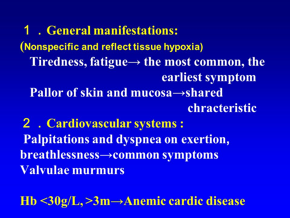 1. General manifestations: ( Nonspecific and reflect tissue hypoxia) Tiredness, fatigue→ the most common, the earliest symptom Pallor of skin and mucosa→shared chracteristic 2. Cardiovascular systems : Palpitations and dyspnea on exertion, breathlessness→common symptoms Valvulae murmurs Hb 3m→Anemic cardic disease