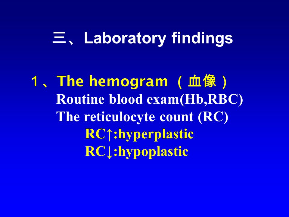 1、 The hemogram (血像) Routine blood exam(Hb,RBC) The reticulocyte count (RC) RC↑:hyperplastic RC↓:hypoplastic 三、 Laboratory findings