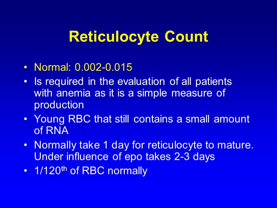 Reticulocyte Count Normal: 0.002-0.015 Is required in the evaluation of all patients with anemia as it is a simple measure of production Young RBC that still contains a small amount of RNA Normally take 1 day for reticulocyte to mature.