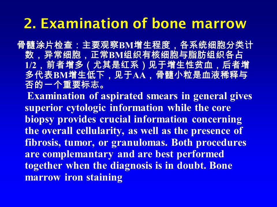 2. Examination of bone marrow 骨髓涂片检查:主要观察 BM 增生程度,各系统细胞分类计 数,异常细胞,正常 BM 组织有核细胞与脂肪组织各占 1/2 ,前者增多(尤其是红系)见于增生性贫血,后者增 多代表 BM 增生低下,见于 AA ,骨髓小粒是血液稀释与 否的一个重要