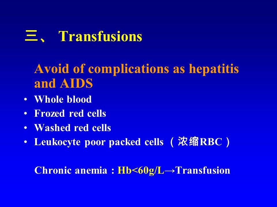 三、 Transfusions Avoid of complications as hepatitis and AIDS Whole blood Frozed red cells Washed red cells Leukocyte poor packed cells (浓缩 RBC ) Chronic anemia : Hb<60g/L→Transfusion