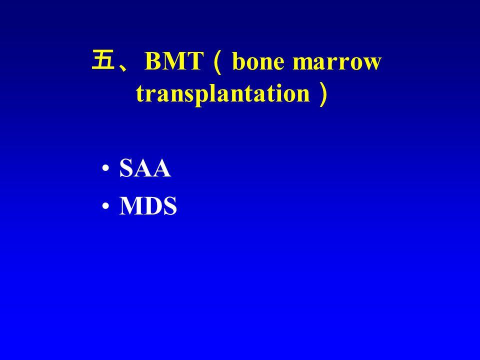五、 BMT ( bone marrow transplantation ) SAA MDS