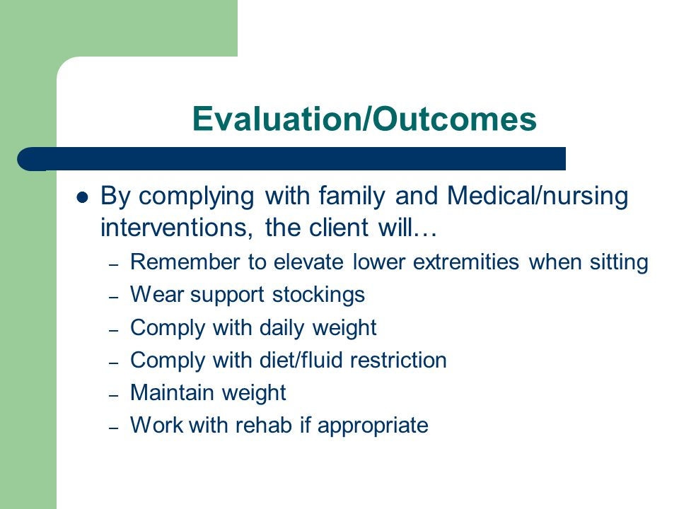 Evaluation/Outcomes By complying with family and Medical/nursing interventions, the client will… – Remember to elevate lower extremities when sitting – Wear support stockings – Comply with daily weight – Comply with diet/fluid restriction – Maintain weight – Work with rehab if appropriate
