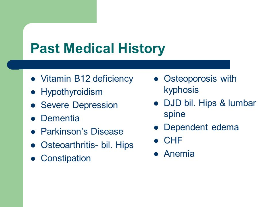 Past Medical History Vitamin B12 deficiency Hypothyroidism Severe Depression Dementia Parkinson's Disease Osteoarthritis- bil.