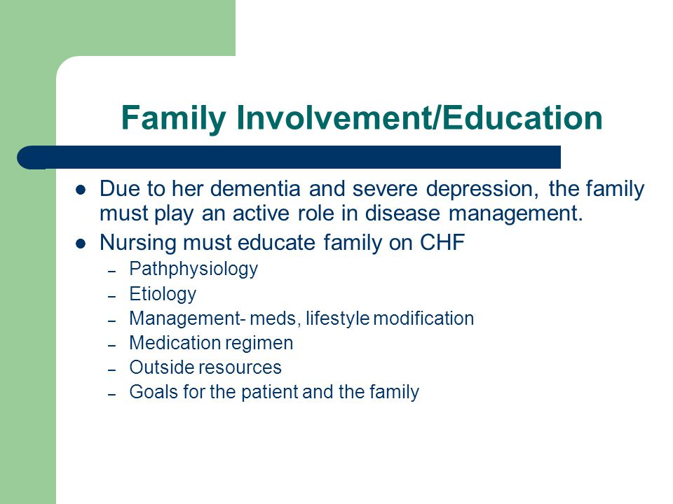 Family Involvement/Education Due to her dementia and severe depression, the family must play an active role in disease management.
