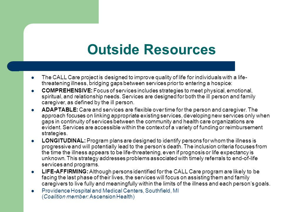 Outside Resources The CALL Care project is designed to improve quality of life for individuals with a life- threatening illness, bridging gaps between services prior to entering a hospice: COMPREHENSIVE: Focus of services includes strategies to meet physical, emotional, spiritual, and relationship needs.
