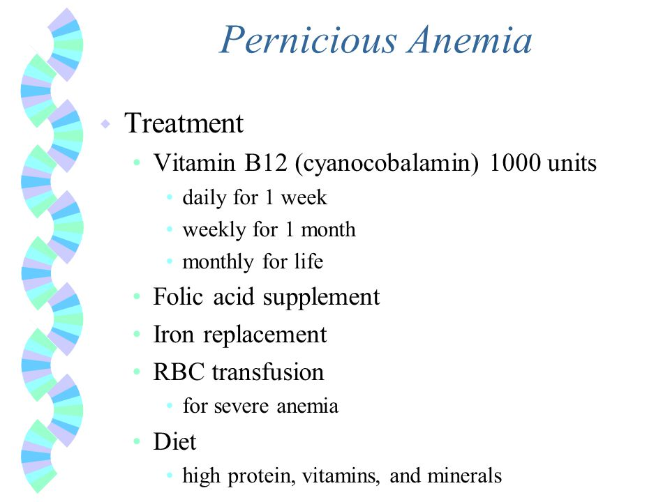 Pernicious Anemia w Treatment Vitamin B12 (cyanocobalamin) 1000 units daily for 1 week weekly for 1 month monthly for life Folic acid supplement Iron