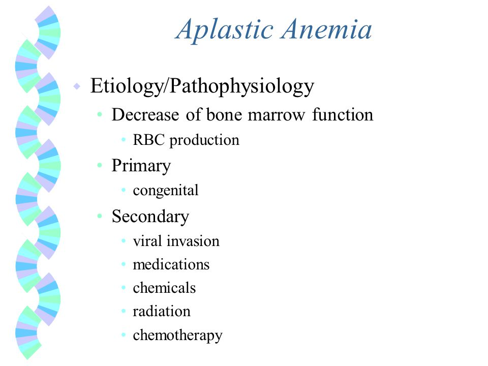 Aplastic Anemia w Etiology/Pathophysiology Decrease of bone marrow function RBC production Primary congenital Secondary viral invasion medications che