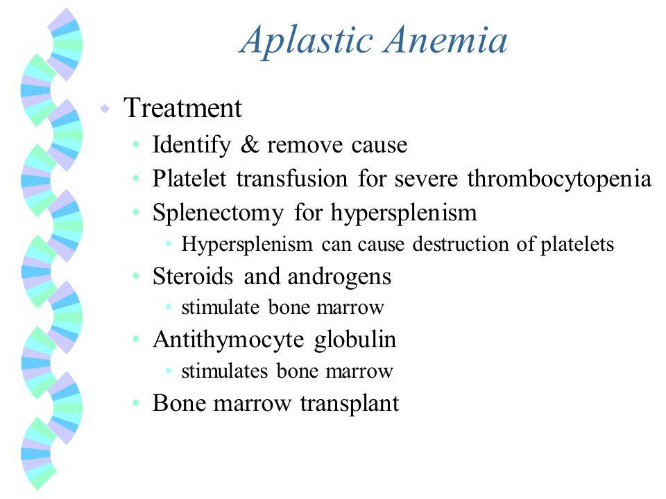 Aplastic Anemia w Treatment Identify & remove cause Platelet transfusion for severe thrombocytopenia Splenectomy for hypersplenism Hypersplenism can c