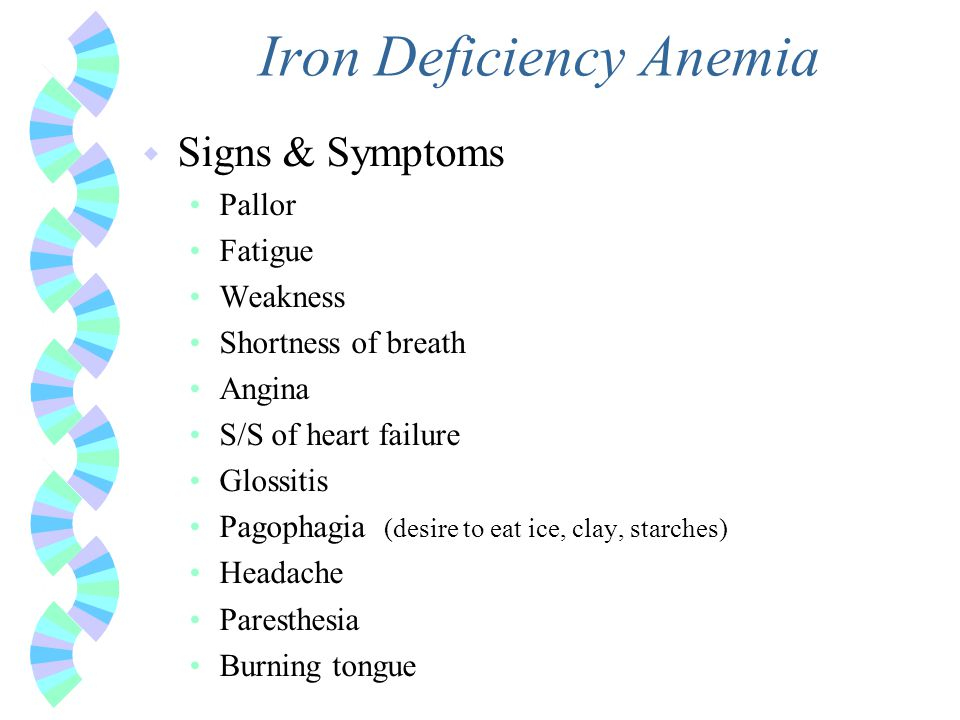 Iron Deficiency Anemia w Signs & Symptoms Pallor Fatigue Weakness Shortness of breath Angina S/S of heart failure Glossitis Pagophagia (desire to eat