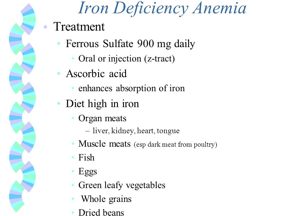 Iron Deficiency Anemia w Treatment Ferrous Sulfate 900 mg daily Oral or injection (z-tract) Ascorbic acid enhances absorption of iron Diet high in iro