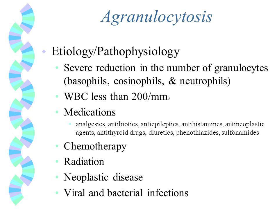 Agranulocytosis w Etiology/Pathophysiology Severe reduction in the number of granulocytes (basophils, eosinophils, & neutrophils) WBC less than 200/mm