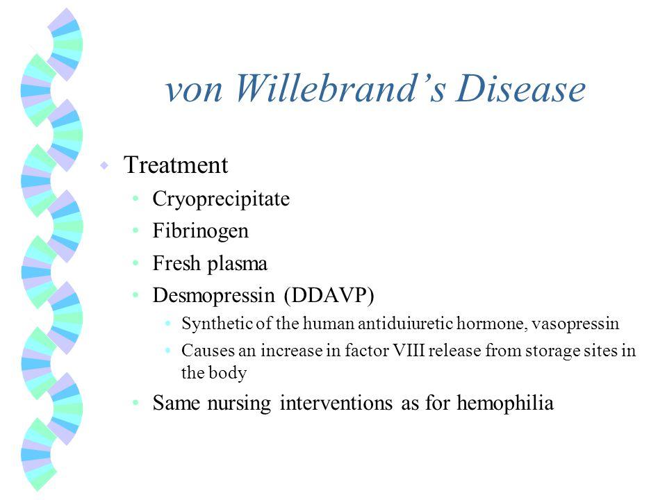 von Willebrand's Disease w Treatment Cryoprecipitate Fibrinogen Fresh plasma Desmopressin (DDAVP) Synthetic of the human antiduiuretic hormone, vasopr
