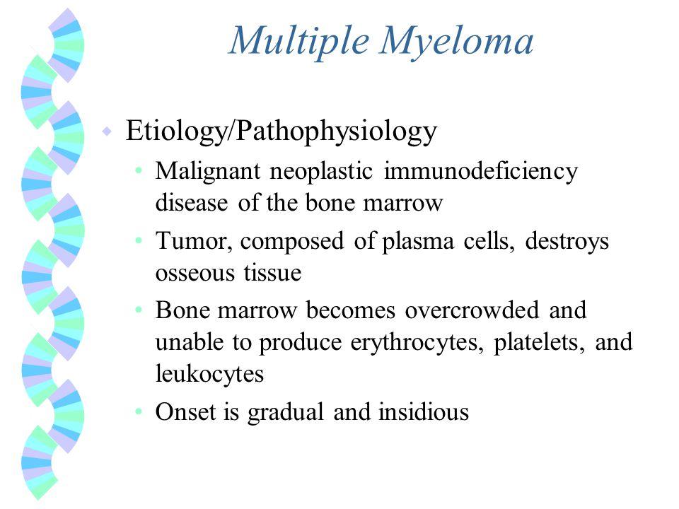 Multiple Myeloma w Etiology/Pathophysiology Malignant neoplastic immunodeficiency disease of the bone marrow Tumor, composed of plasma cells, destroys
