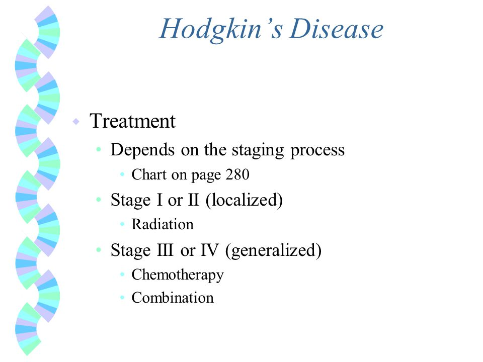 Hodgkin's Disease w Treatment Depends on the staging process Chart on page 280 Stage I or II (localized) Radiation Stage III or IV (generalized) Chemo