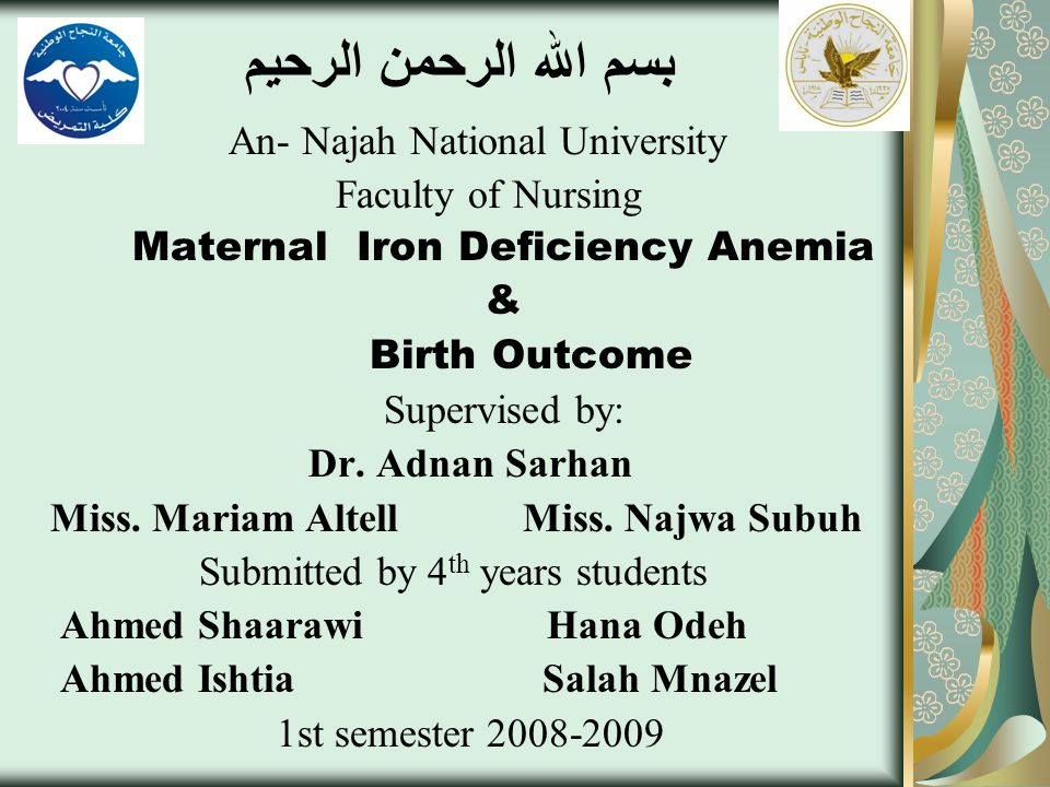 بسم الله الرحمن الرحيم An- Najah National University Faculty of Nursing Maternal Iron Deficiency Anemia & Birth Outcome Supervised by: Dr.