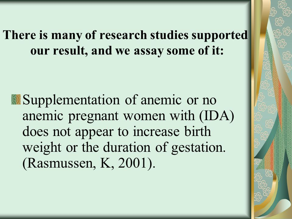 There is many of research studies supported our result, and we assay some of it: Supplementation of anemic or no anemic pregnant women with (IDA) does not appear to increase birth weight or the duration of gestation.
