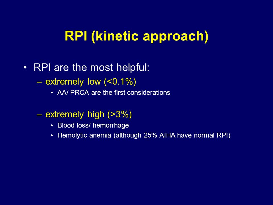 RPI (kinetic approach) RPI are the most helpful: –extremely low (<0.1%) AA/ PRCA are the first considerations –extremely high (>3%) Blood loss/ hemorrhage Hemolytic anemia (although 25% AIHA have normal RPI)