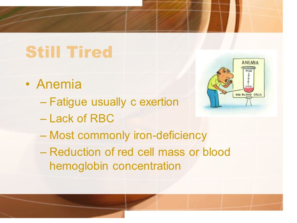 Still Tired Anemia –Fatigue usually c exertion –Lack of RBC –Most commonly iron-deficiency –Reduction of red cell mass or blood hemoglobin concentration