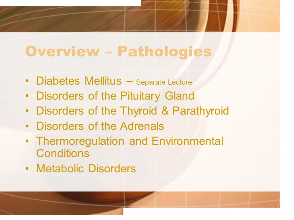 Overview – Pathologies Diabetes Mellitus – Separate Lecture Disorders of the Pituitary Gland Disorders of the Thyroid & Parathyroid Disorders of the Adrenals Thermoregulation and Environmental Conditions Metabolic Disorders
