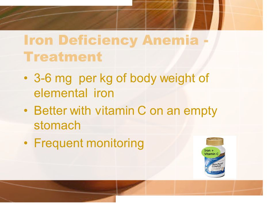 Iron Deficiency Anemia - Treatment 3-6 mg per kg of body weight of elemental iron Better with vitamin C on an empty stomach Frequent monitoring