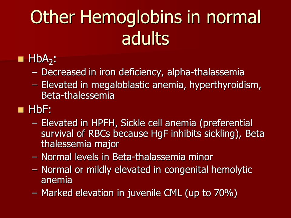 Other Hemoglobins in normal adults HbA 2 : HbA 2 : –Decreased in iron deficiency, alpha-thalassemia –Elevated in megaloblastic anemia, hyperthyroidism