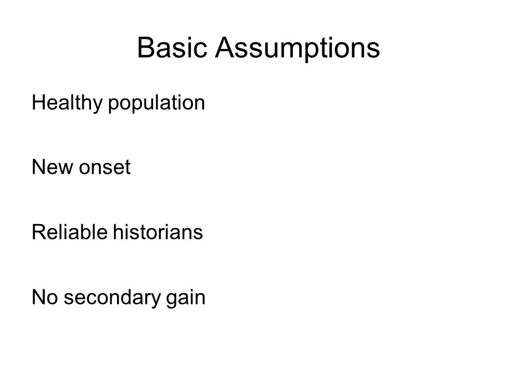Basic Assumptions Healthy population New onset Reliable historians No secondary gain