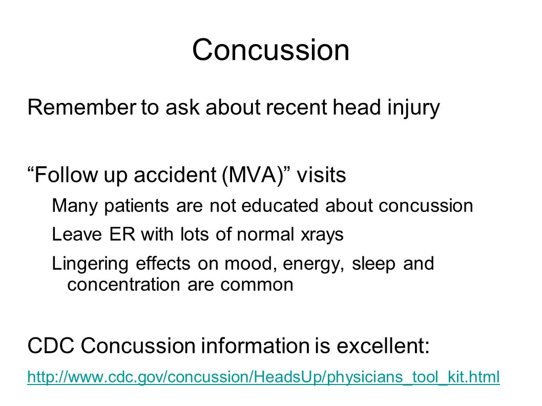 Concussion Remember to ask about recent head injury Follow up accident (MVA) visits Many patients are not educated about concussion Leave ER with lots of normal xrays Lingering effects on mood, energy, sleep and concentration are common CDC Concussion information is excellent: http://www.cdc.gov/concussion/HeadsUp/physicians_tool_kit.html